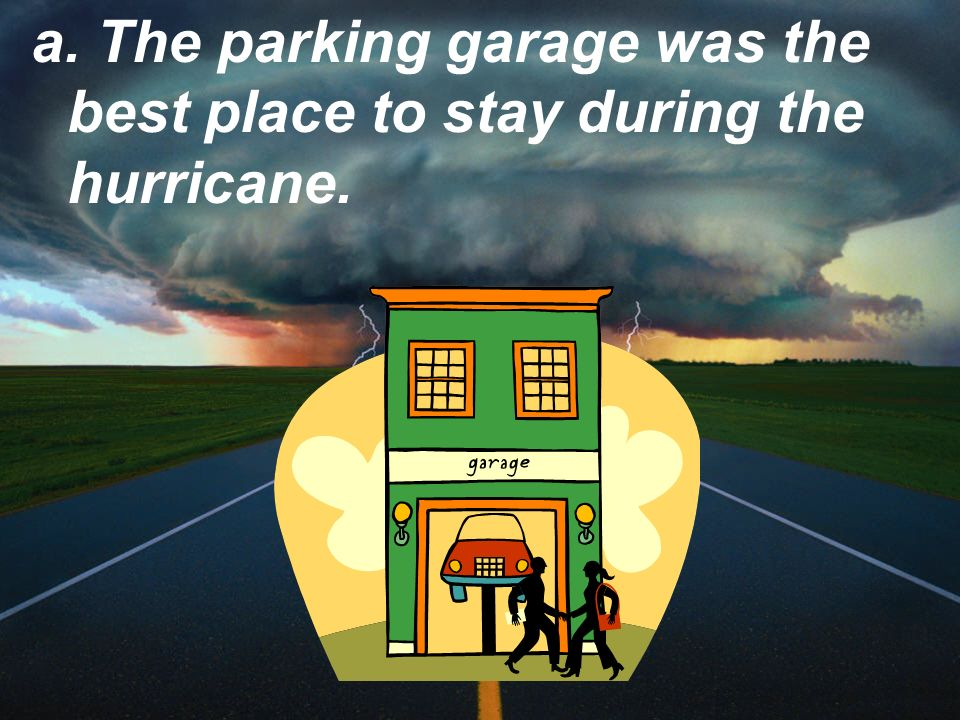 a. The parking garage was the best place to stay during the hurricane.