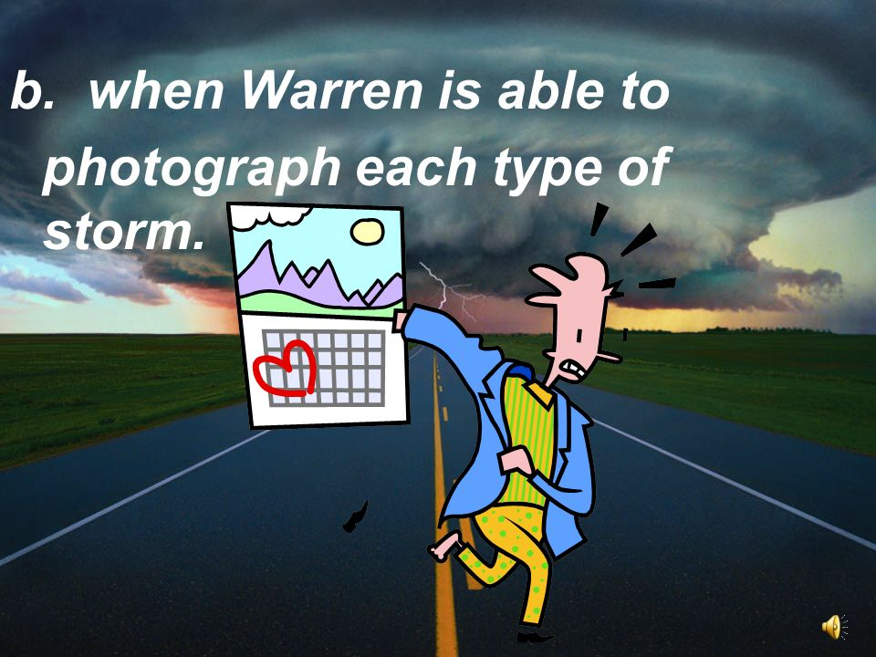 b. when Warren is able to photograph each type of storm.