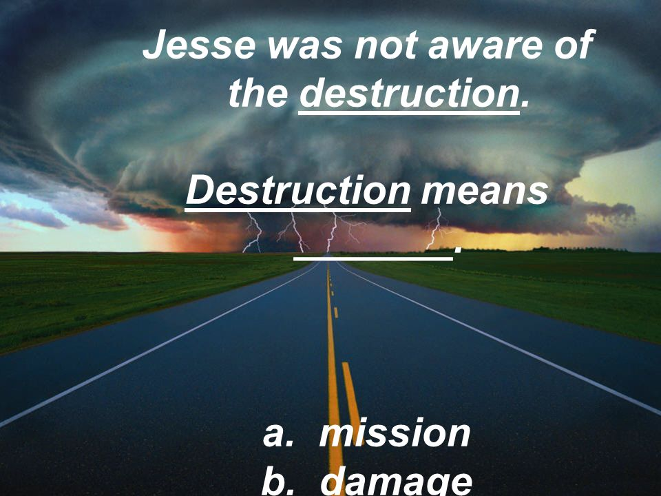 Jesse was not aware of the destruction. Destruction means _______.