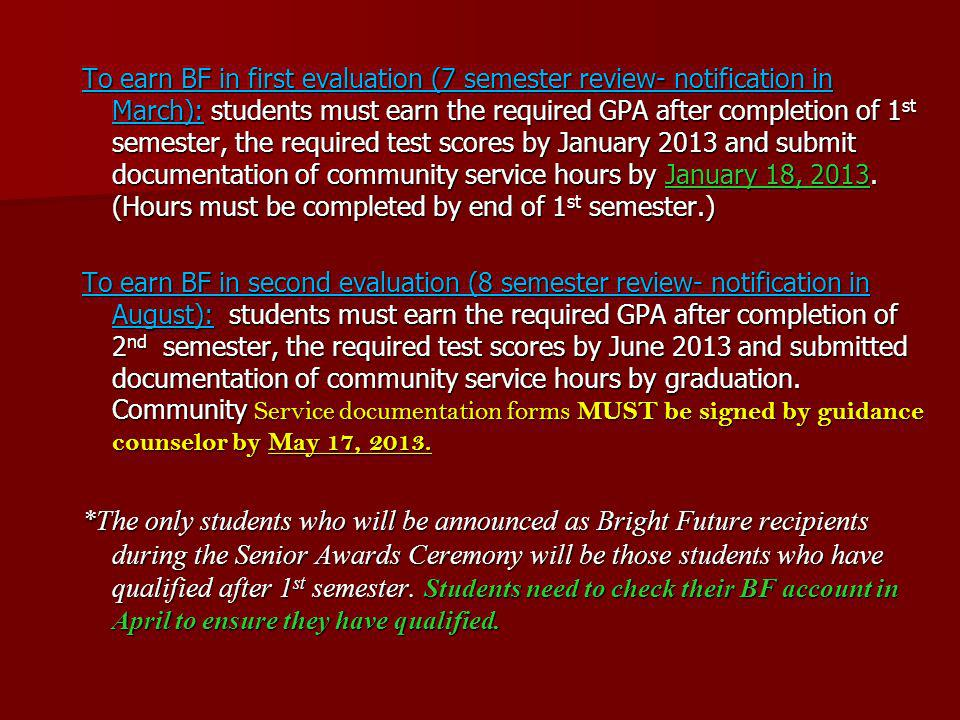 To earn BF in first evaluation (7 semester review- notification in March): students must earn the required GPA after completion of 1st semester, the required test scores by January 2013 and submit documentation of community service hours by January 18, 2013. (Hours must be completed by end of 1st semester.)