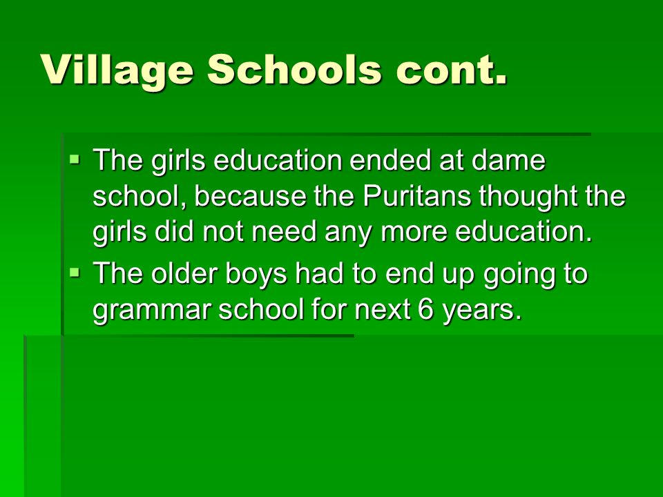 Village Schools cont. The girls education ended at dame school, because the Puritans thought the girls did not need any more education.