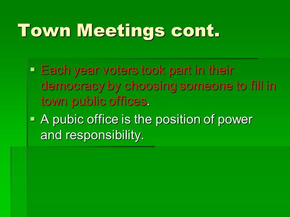 Town Meetings cont. Each year voters took part in their democracy by choosing someone to fill in town public offices.