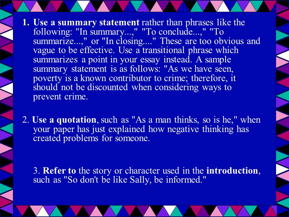 Use a summary statement rather than phrases like the following: In summary..., To conclude..., To summarize..., or In closing.... These are too obvious and vague to be effective. Use a transitional phrase which summarizes a point in your essay instead. A sample summary statement is as follows: As we have seen, poverty is a known contributor to crime; therefore, it should not be discounted when considering ways to prevent crime.
