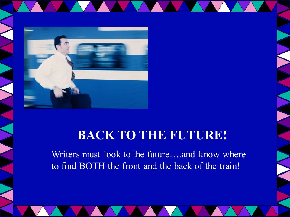 BACK TO THE FUTURE! Writers must look to the future….and know where to find BOTH the front and the back of the train!