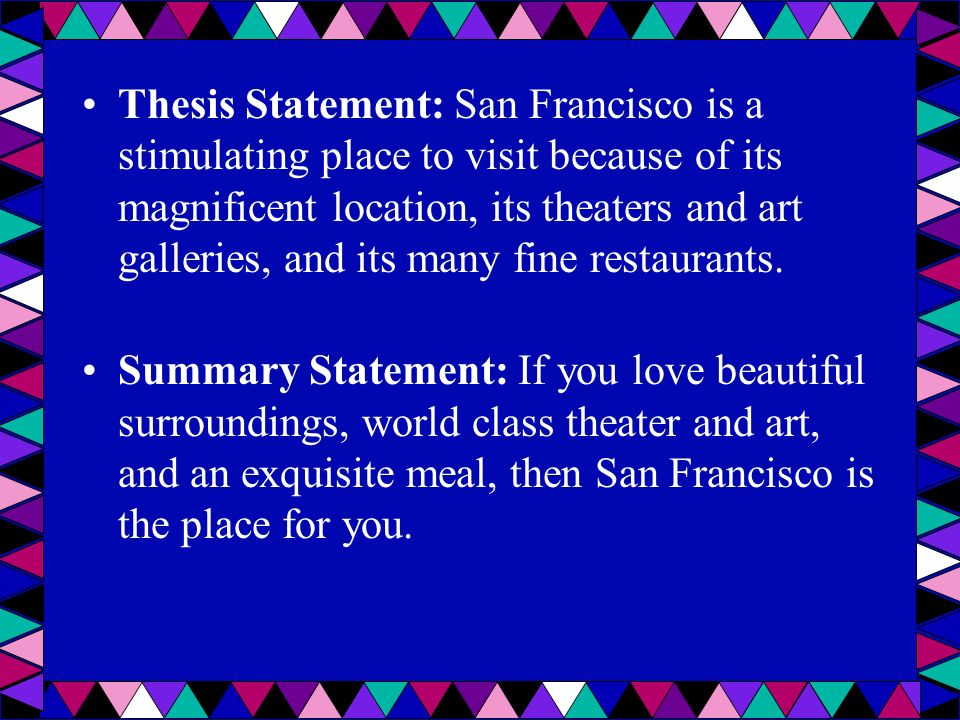 Thesis Statement: San Francisco is a stimulating place to visit because of its magnificent location, its theaters and art galleries, and its many fine restaurants.