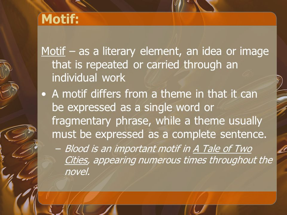 Motif: Motif – as a literary element, an idea or image that is repeated or carried through an individual work.