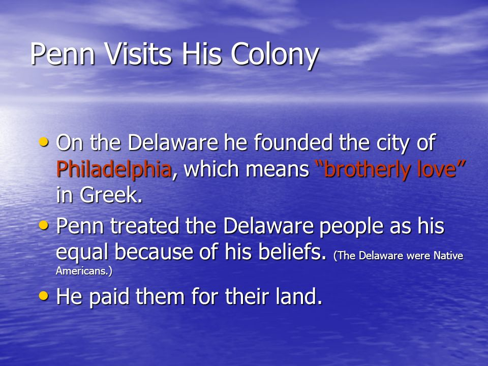Penn Visits His Colony On the Delaware he founded the city of Philadelphia, which means brotherly love in Greek.