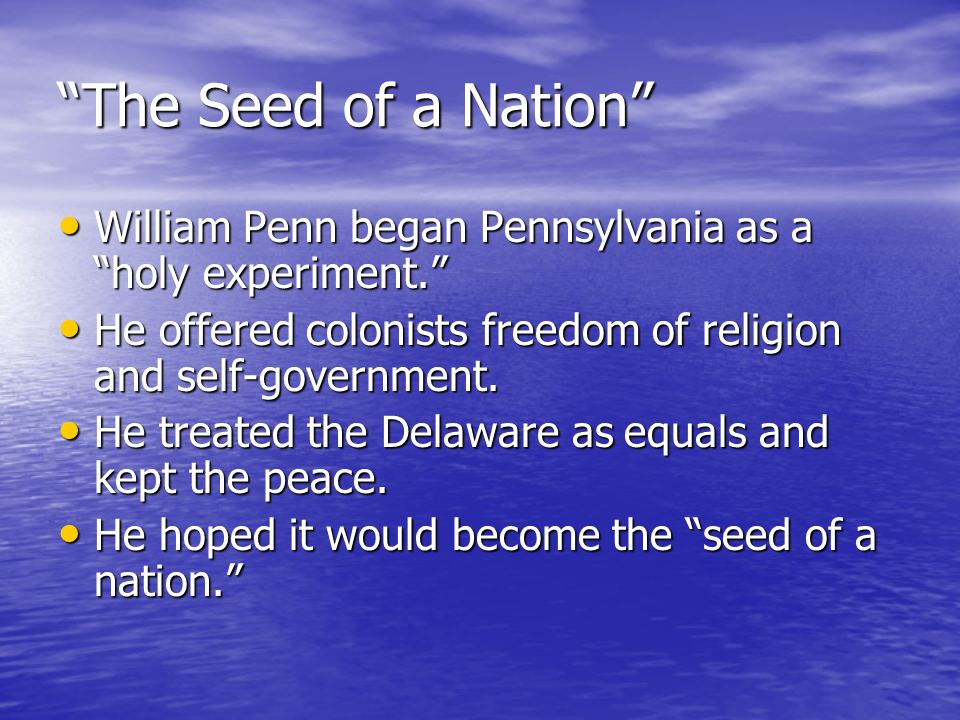 The Seed of a Nation William Penn began Pennsylvania as a holy experiment. He offered colonists freedom of religion and self-government.