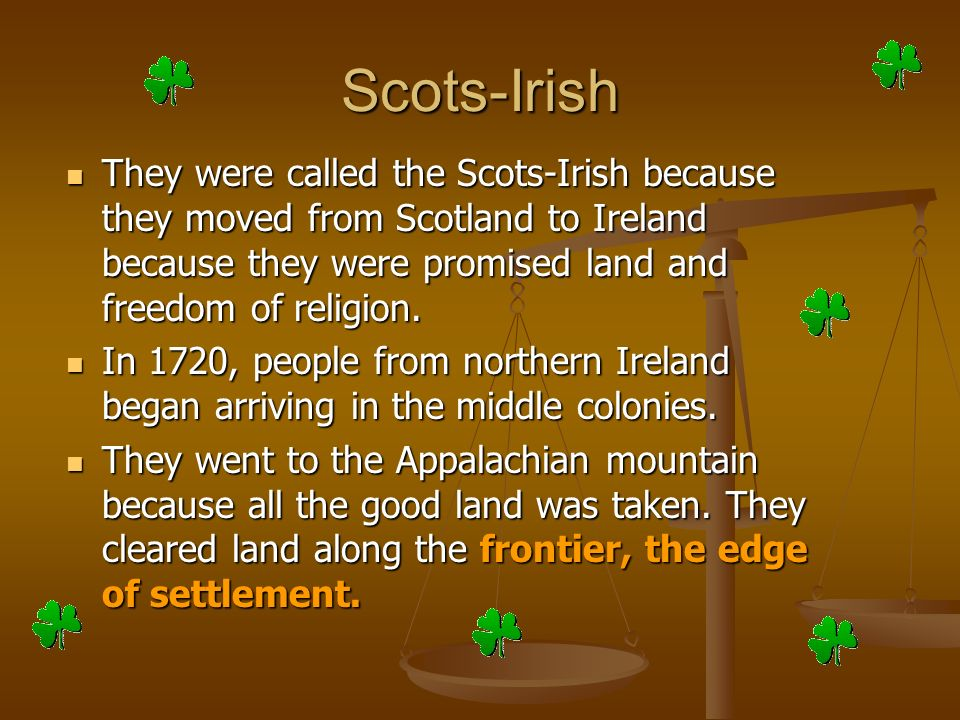 Scots-Irish They were called the Scots-Irish because they moved from Scotland to Ireland because they were promised land and freedom of religion.