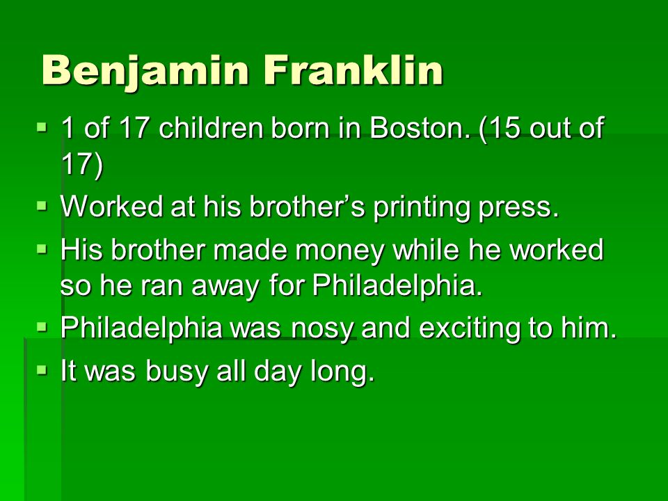 Benjamin Franklin 1 of 17 children born in Boston. (15 out of 17)