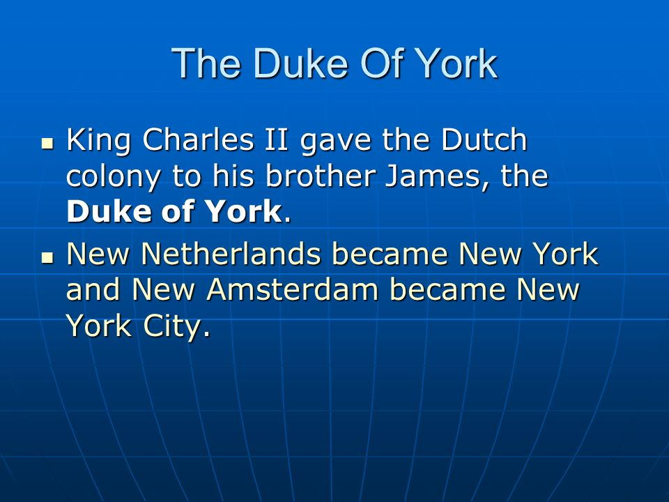 The Duke Of York King Charles II gave the Dutch colony to his brother James, the Duke of York.