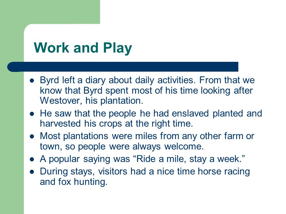 Work and PlayByrd left a diary about daily activities. From that we know that Byrd spent most of his time looking after Westover, his plantation.