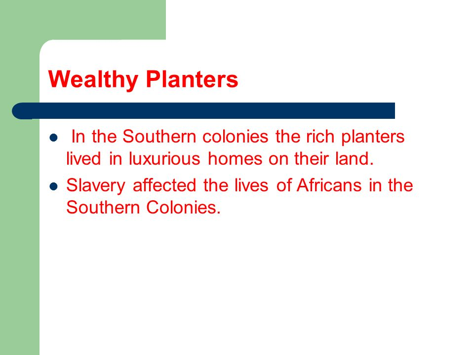 Wealthy PlantersIn the Southern colonies the rich planters lived in luxurious homes on their land.