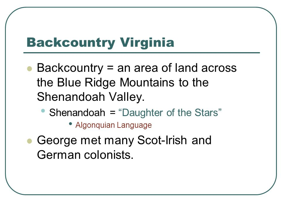 Backcountry VirginiaBackcountry = an area of land across the Blue Ridge Mountains to the Shenandoah Valley.