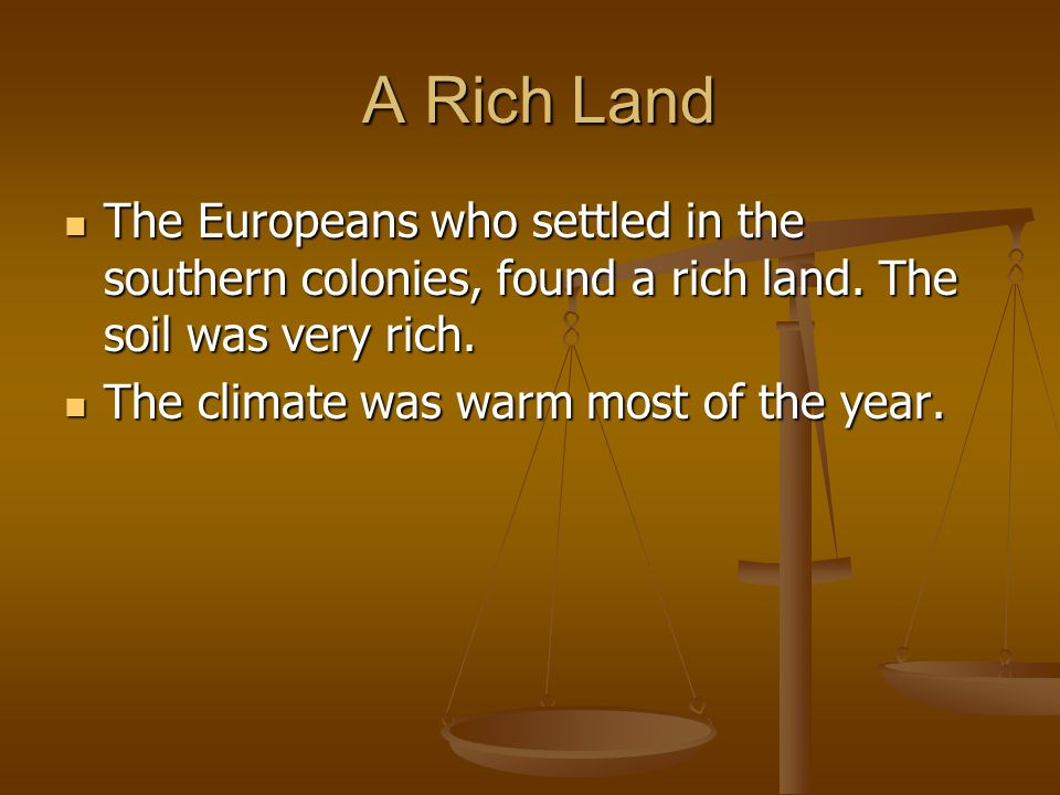 A Rich LandThe Europeans who settled in the southern colonies, found a rich land. The soil was very rich.
