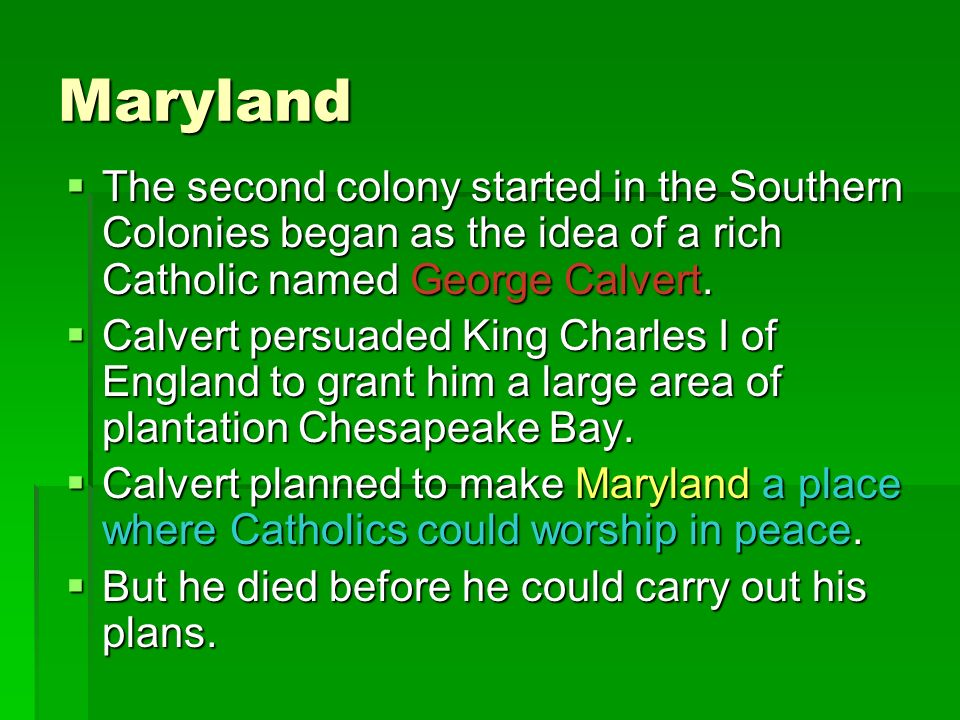MarylandThe second colony started in the Southern Colonies began as the idea of a rich Catholic named George Calvert.