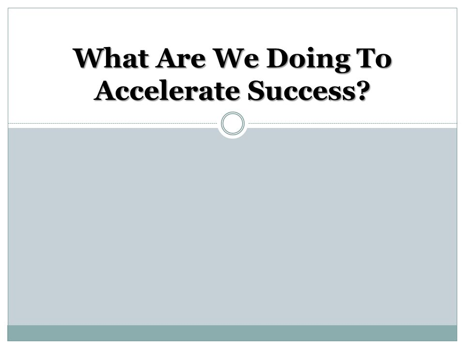 What Are We Doing To Accelerate Success