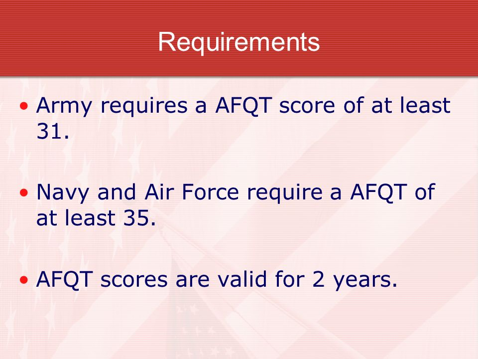 Requirements Army requires a AFQT score of at least 31.