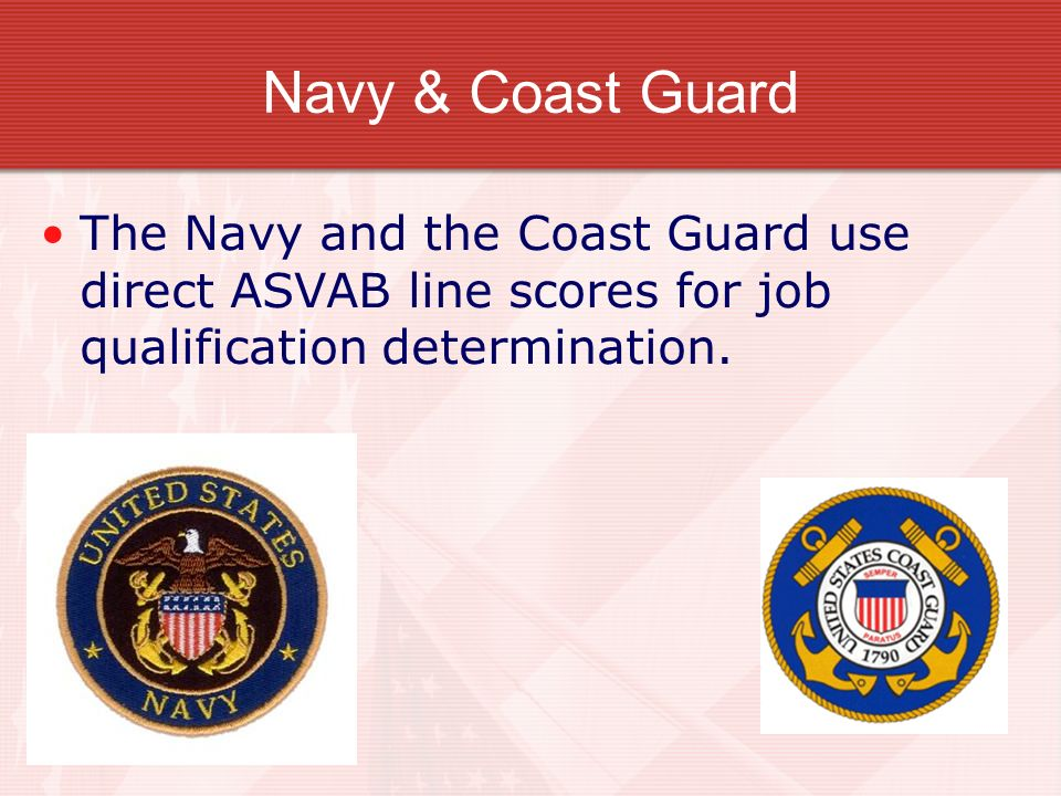 Navy & Coast Guard The Navy and the Coast Guard use direct ASVAB line scores for job qualification determination.