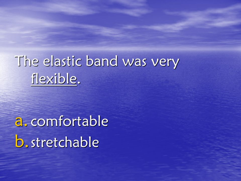 The elastic band was very flexible.
