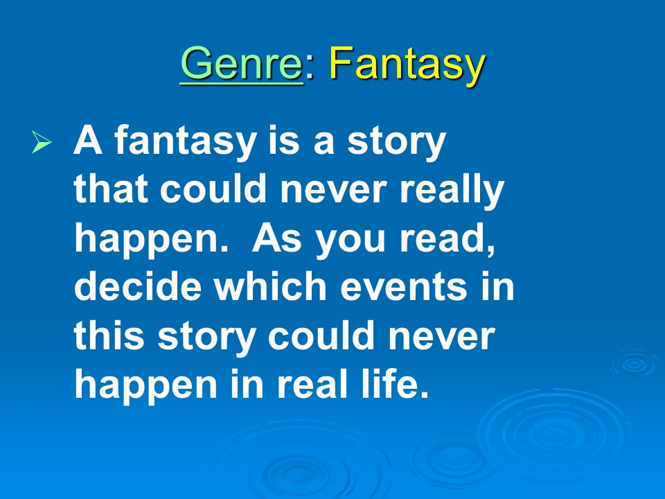 Genre: Fantasy A fantasy is a story that could never really happen.