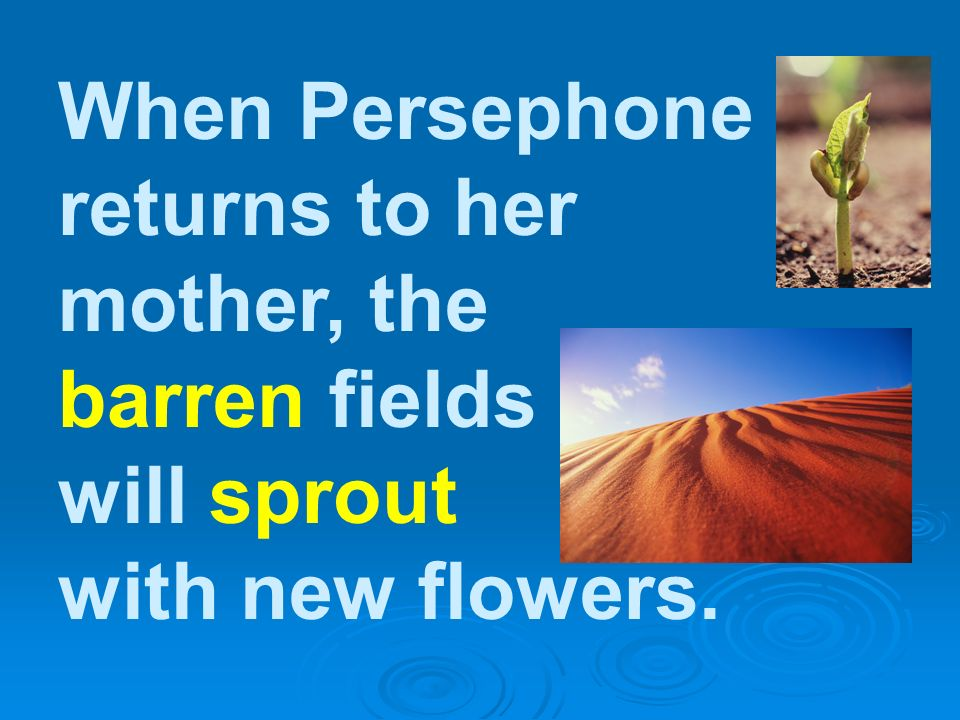 When Persephone returns to her mother, the barren fields will sprout with new flowers.
