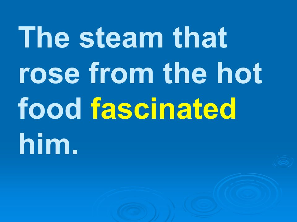 The steam that rose from the hot food fascinated him.