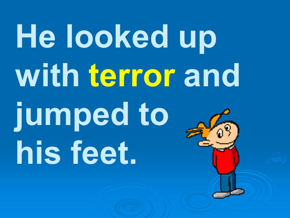 He looked up with terror and jumped to his feet.