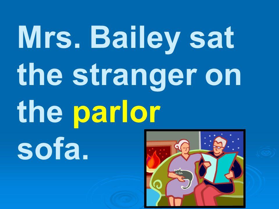 Mrs. Bailey sat the stranger on the parlor sofa.