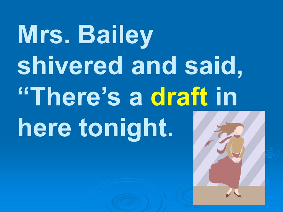 Mrs. Bailey shivered and said, There's a draft in here tonight.