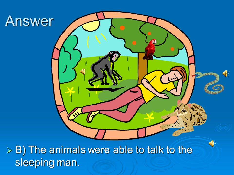 Answer B) The animals were able to talk to the sleeping man.