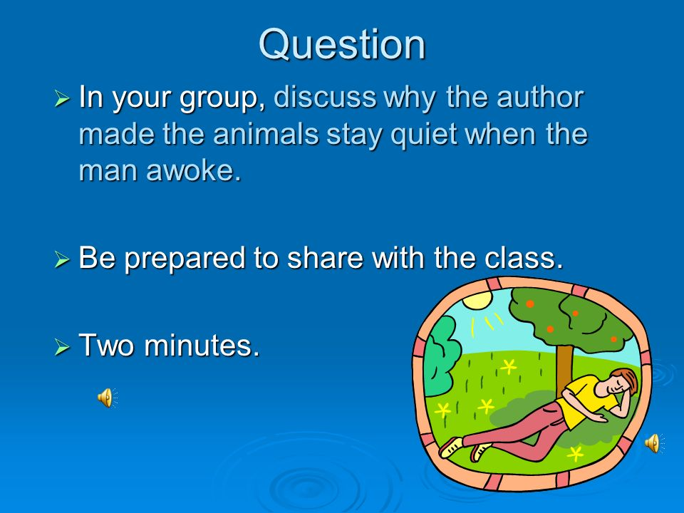 Question In your group, discuss why the author made the animals stay quiet when the man awoke. Be prepared to share with the class.