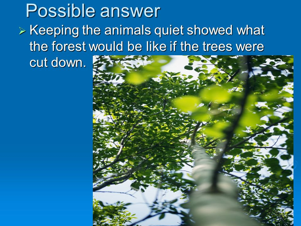 Possible answer Keeping the animals quiet showed what the forest would be like if the trees were cut down.