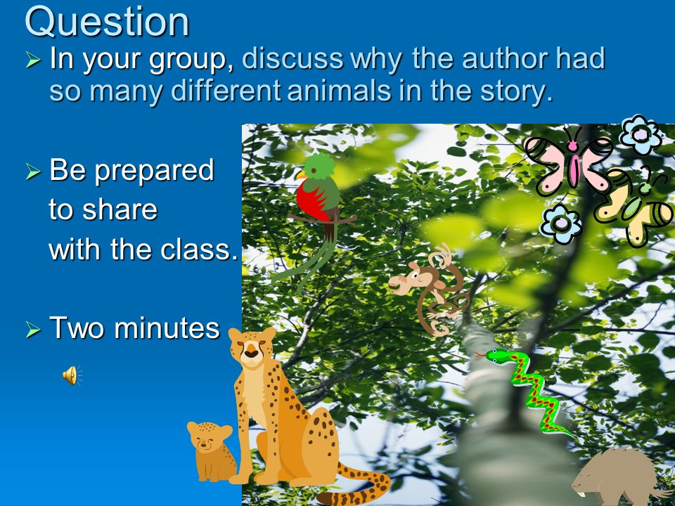 Question In your group, discuss why the author had so many different animals in the story. Be prepared.