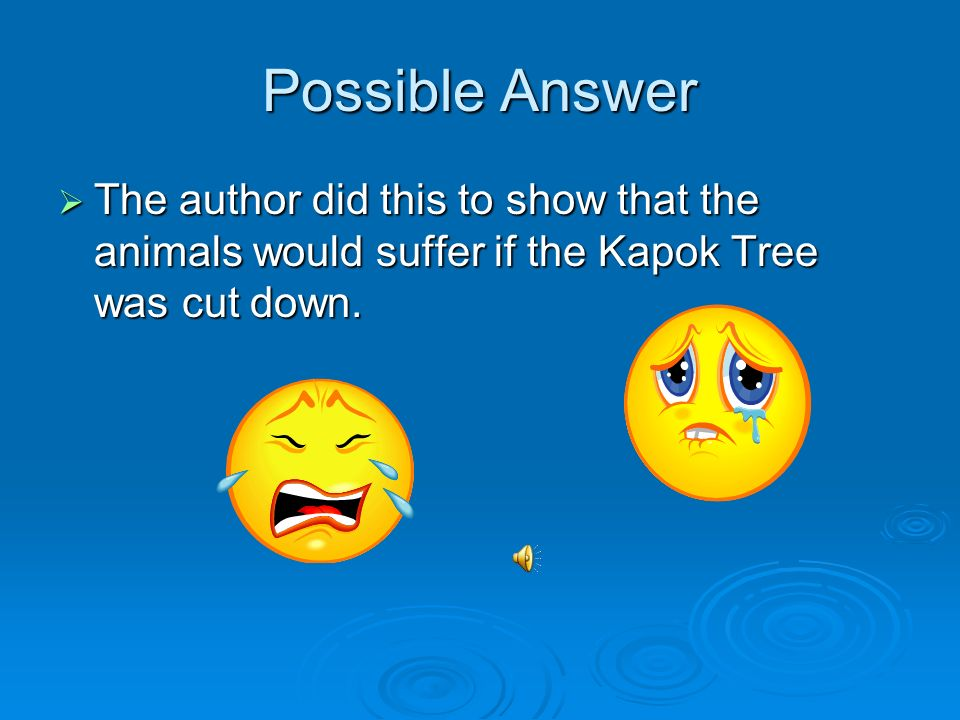 Possible Answer The author did this to show that the animals would suffer if the Kapok Tree was cut down.