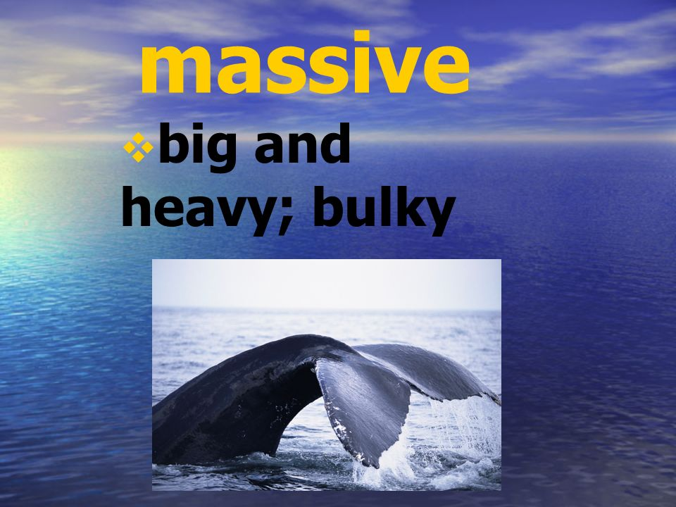 massive big and heavy; bulky