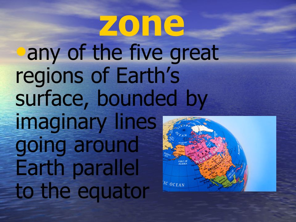zone any of the five great regions of Earth's surface, bounded by imaginary lines going around Earth parallel to the equator.