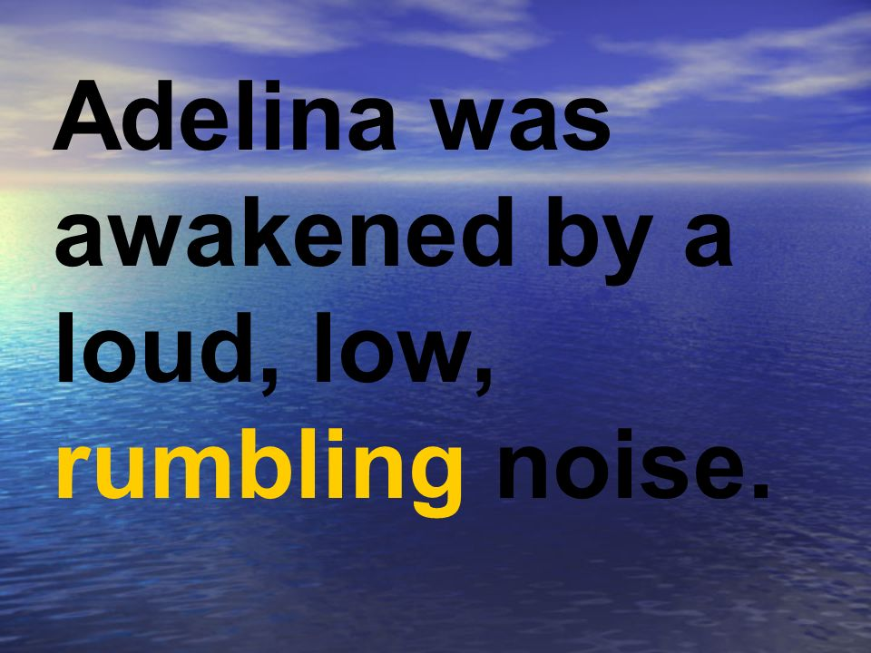 Adelina was awakened by a loud, low, rumbling noise.