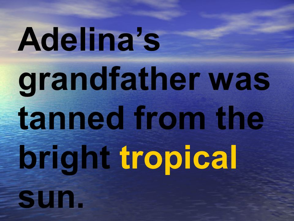 Adelina's grandfather was tanned from the bright tropical sun.