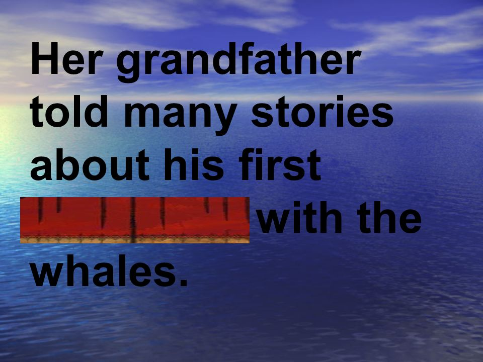 Her grandfather told many stories about his first encounter with the whales.