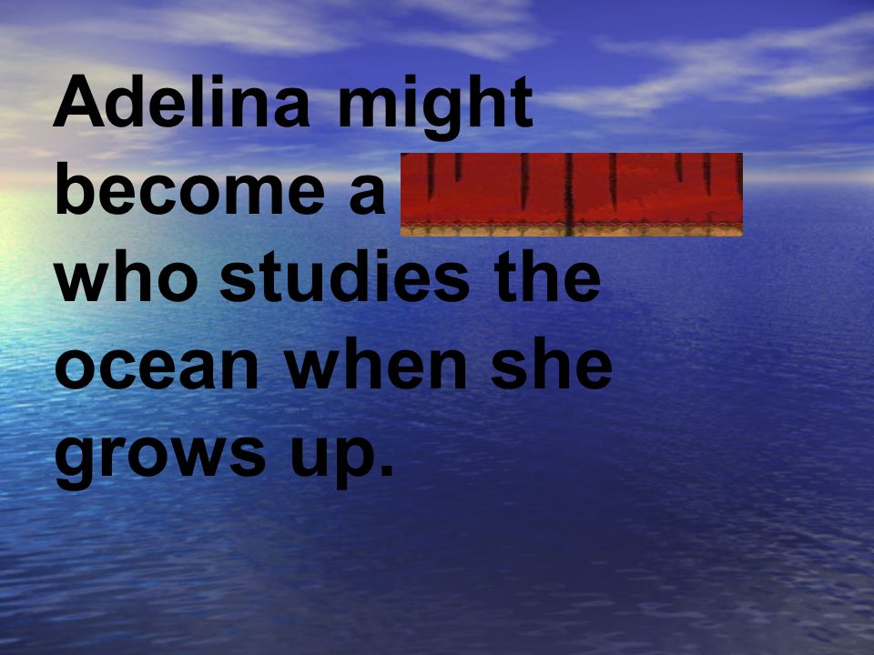 Adelina might become a biologist who studies the ocean when she grows up.