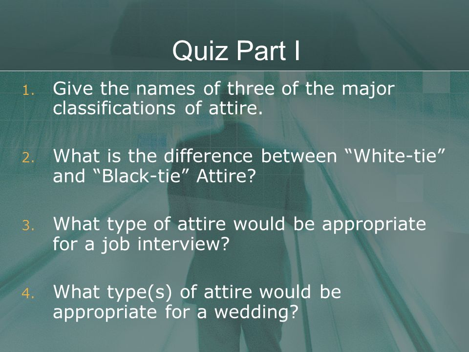 Quiz Part I Give the names of three of the major classifications of attire. What is the difference between White-tie and Black-tie Attire