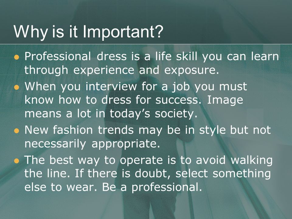 Why is it Important Professional dress is a life skill you can learn through experience and exposure.