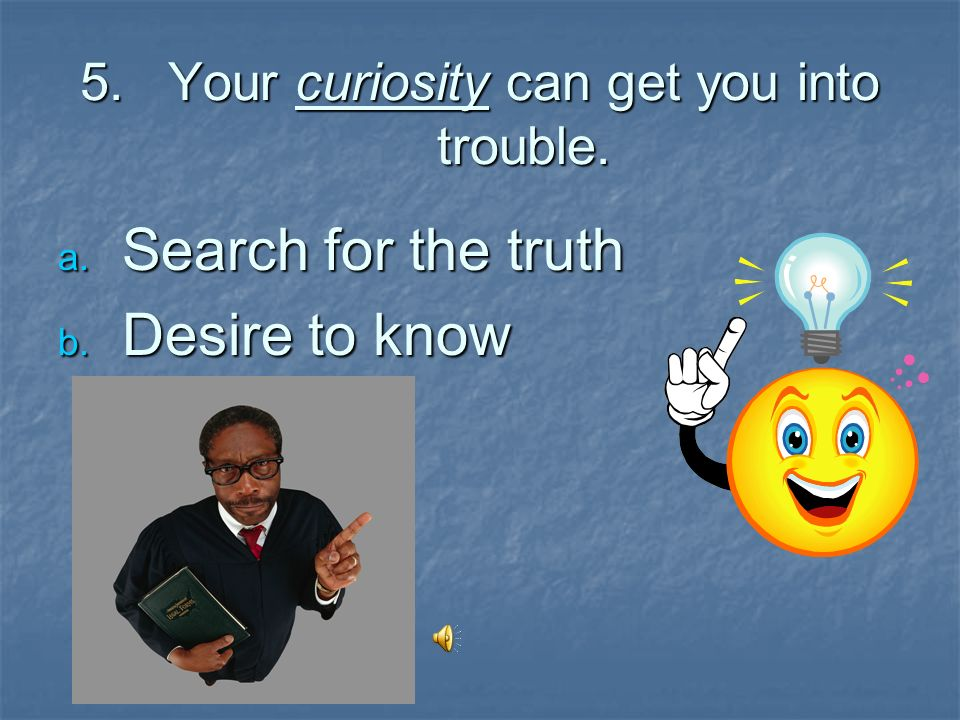 Your curiosity can get you into trouble.