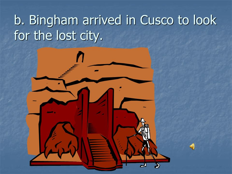 b. Bingham arrived in Cusco to look for the lost city.
