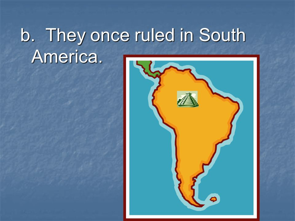 b. They once ruled in South America.
