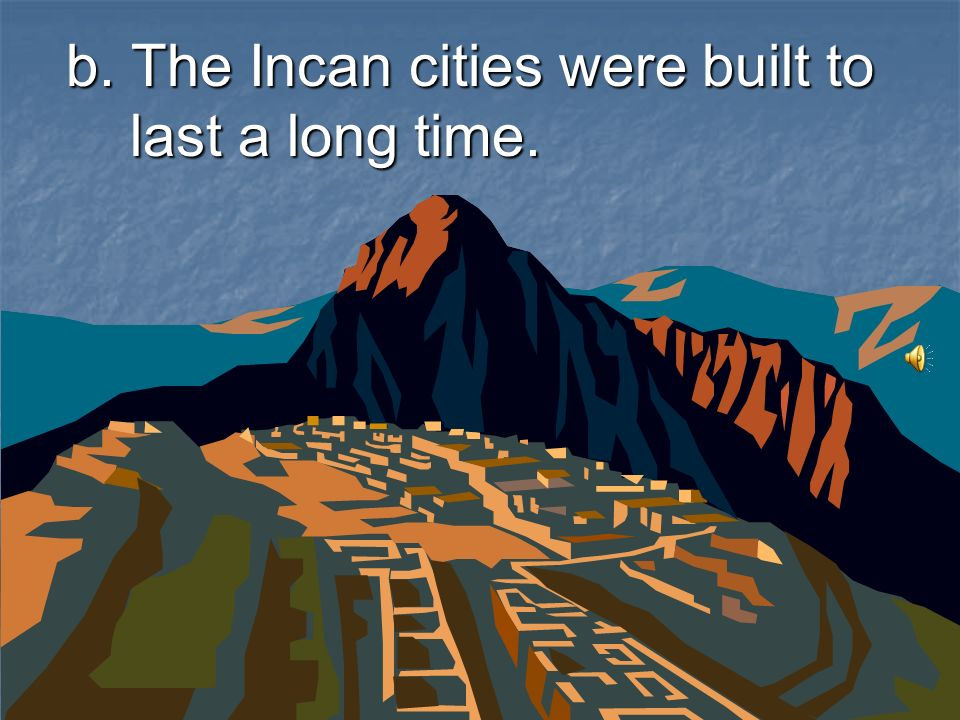 b. The Incan cities were built to last a long time.