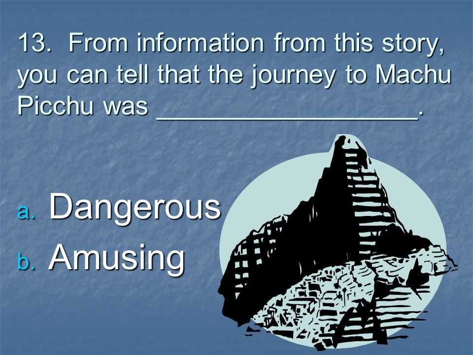 13. From information from this story, you can tell that the journey to Machu Picchu was __________________.