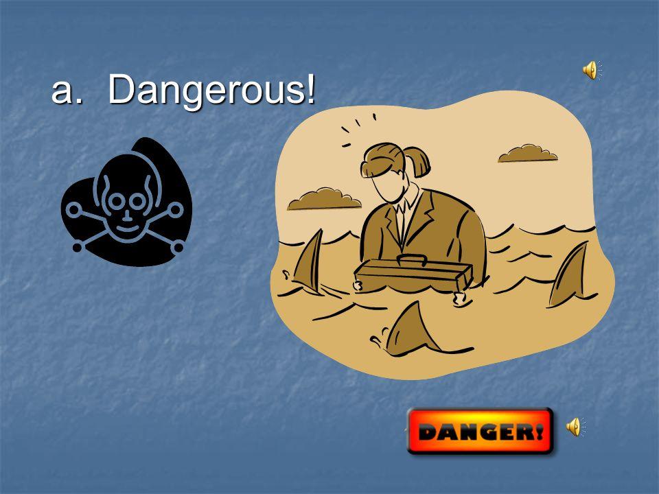 a. Dangerous!