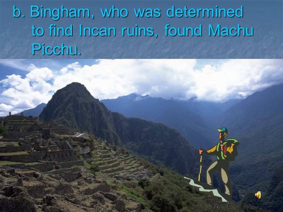 b. Bingham, who was determined to find Incan ruins, found Machu Picchu.